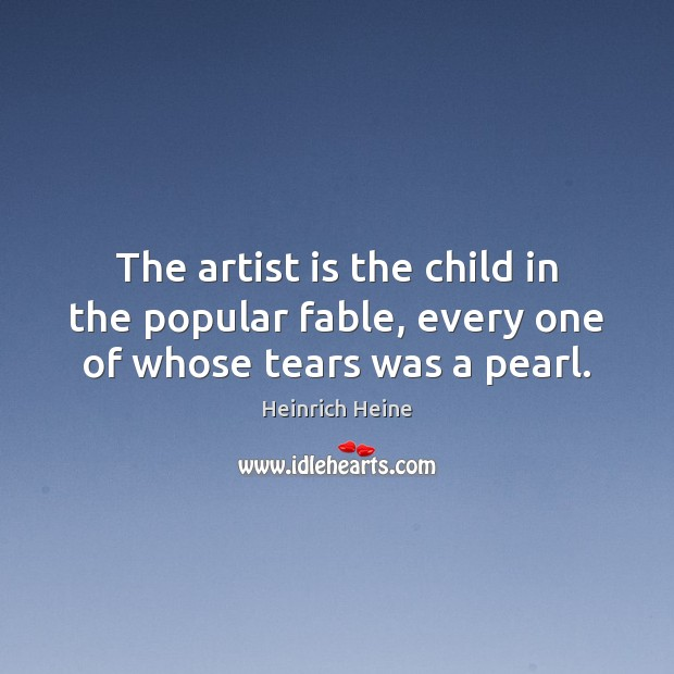 Image, The artist is the child in the popular fable, every one of whose tears was a pearl.