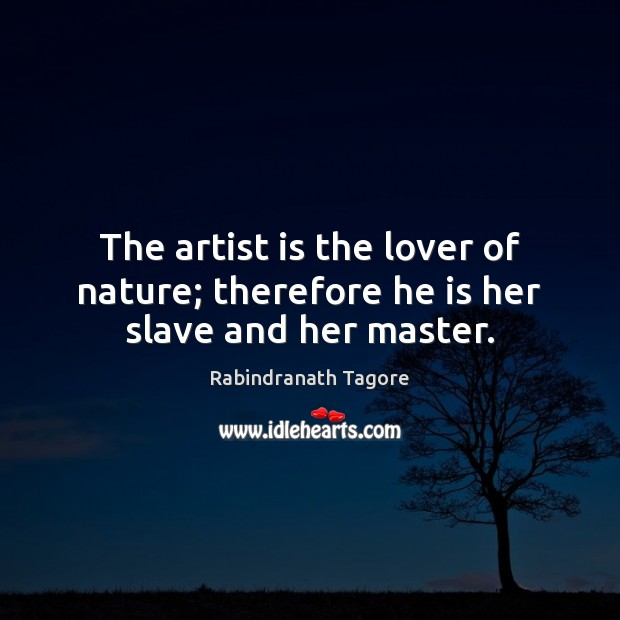Image, The artist is the lover of nature; therefore he is her slave and her master.