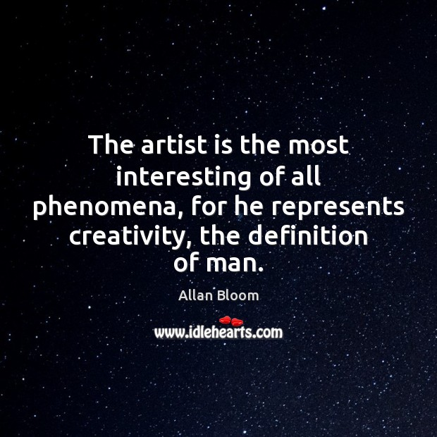 The artist is the most interesting of all phenomena, for he represents Image