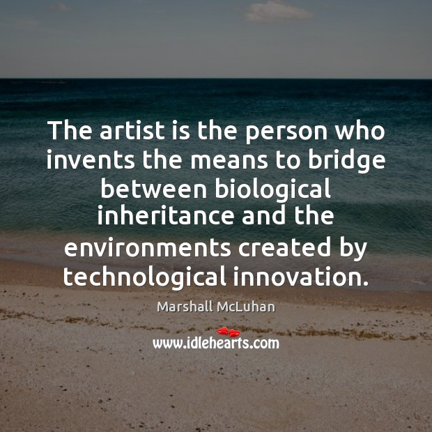 The artist is the person who invents the means to bridge between Image
