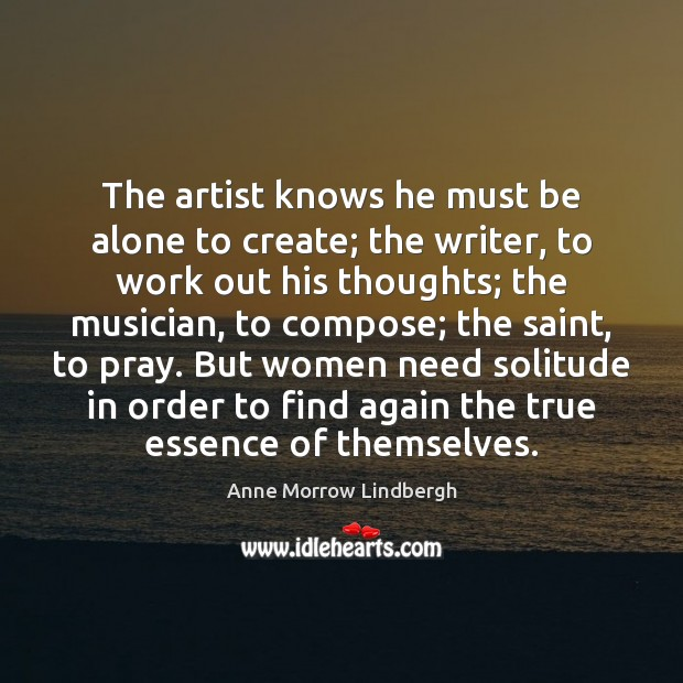 The artist knows he must be alone to create; the writer, to Anne Morrow Lindbergh Picture Quote