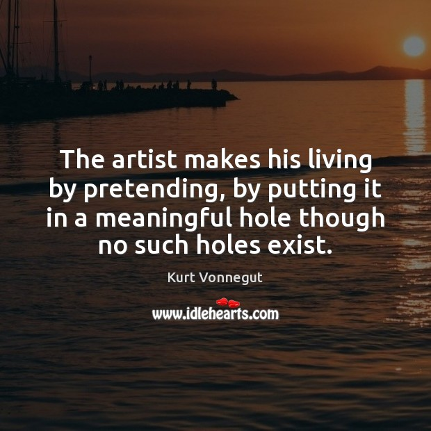 The artist makes his living by pretending, by putting it in a Kurt Vonnegut Picture Quote