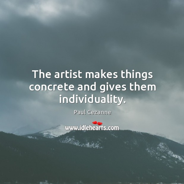 The artist makes things concrete and gives them individuality. Image