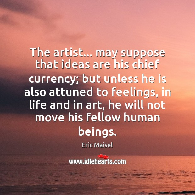 Image, The artist… may suppose that ideas are his chief currency; but unless