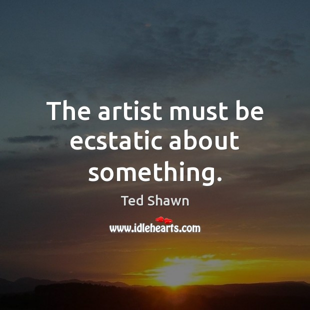 The artist must be ecstatic about something. Ted Shawn Picture Quote