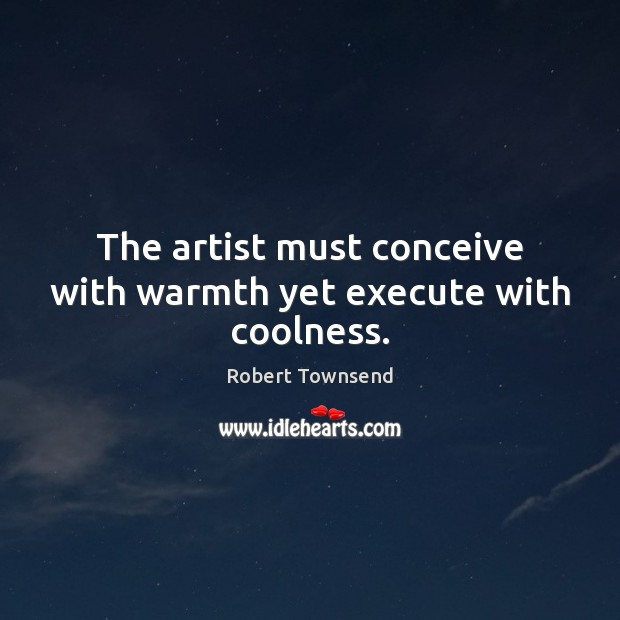 The artist must conceive with warmth yet execute with coolness. Execute Quotes Image