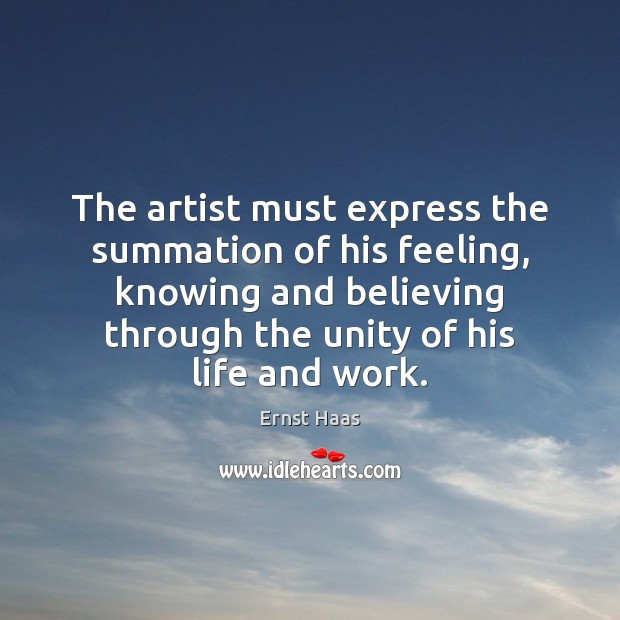The artist must express the summation of his feeling, knowing and believing Ernst Haas Picture Quote