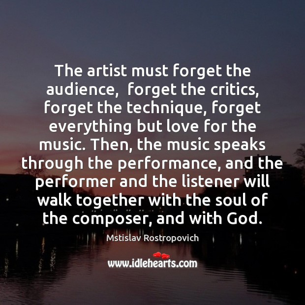 The artist must forget the audience,  forget the critics, forget the technique, Mstislav Rostropovich Picture Quote