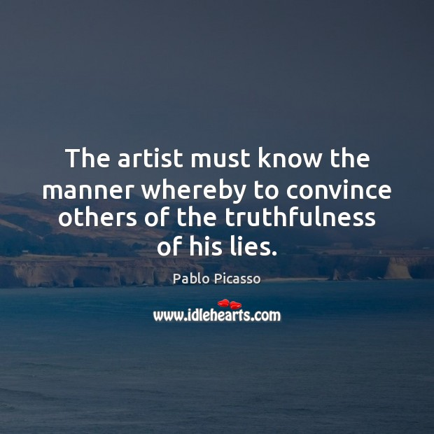 The artist must know the manner whereby to convince others of the Pablo Picasso Picture Quote