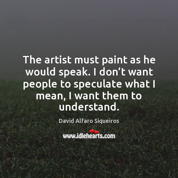 The artist must paint as he would speak. I don't want Image