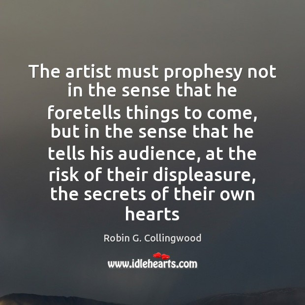 The artist must prophesy not in the sense that he foretells things Robin G. Collingwood Picture Quote