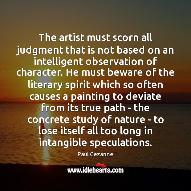 The artist must scorn all judgment that is not based on an Paul Cezanne Picture Quote