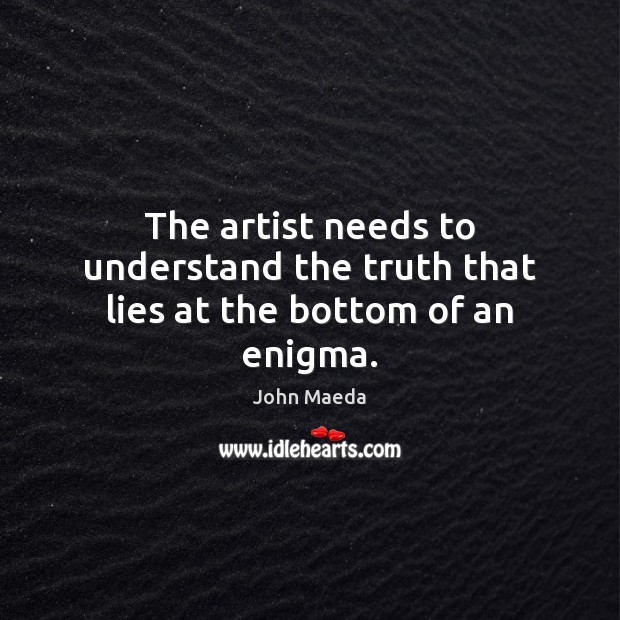 The artist needs to understand the truth that lies at the bottom of an enigma. John Maeda Picture Quote