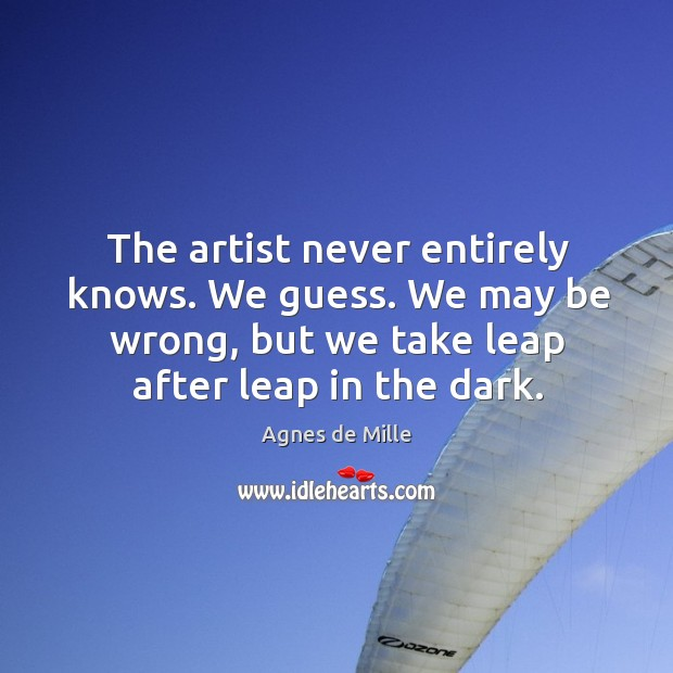 The artist never entirely knows. We guess. We may be wrong, but we take leap after leap in the dark. Image