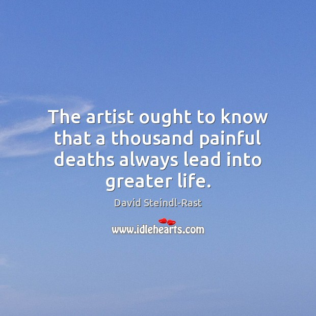 The artist ought to know that a thousand painful deaths always lead into greater life. Image