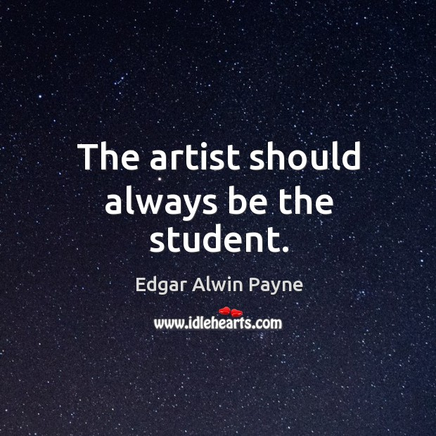 The artist should always be the student. Image