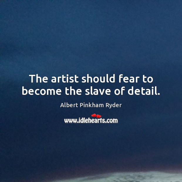 The artist should fear to become the slave of detail. Image