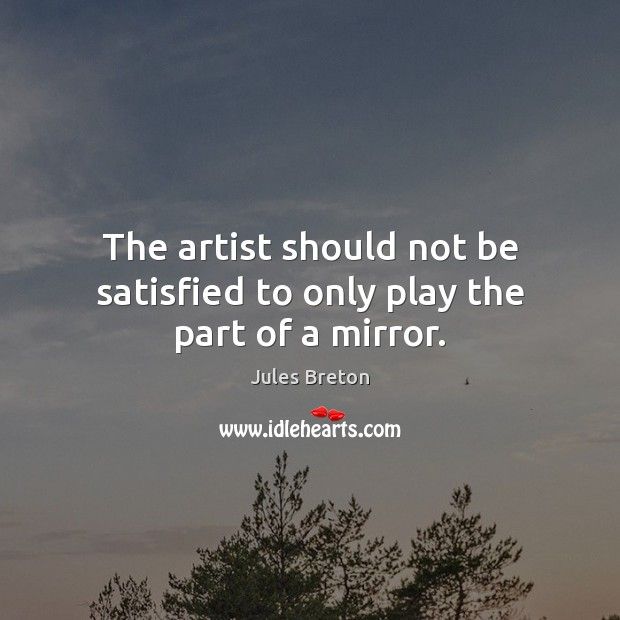 The artist should not be satisfied to only play the part of a mirror. Image