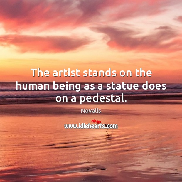 The artist stands on the human being as a statue does on a pedestal. Novalis Picture Quote