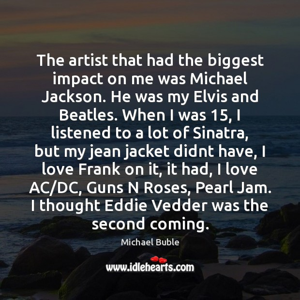 The artist that had the biggest impact on me was Michael Jackson. Michael Buble Picture Quote