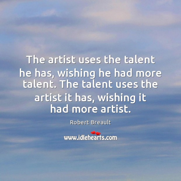 The artist uses the talent he has, wishing he had more talent. Image