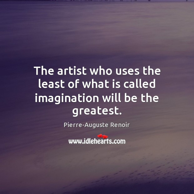 The artist who uses the least of what is called imagination will be the greatest. Pierre-Auguste Renoir Picture Quote