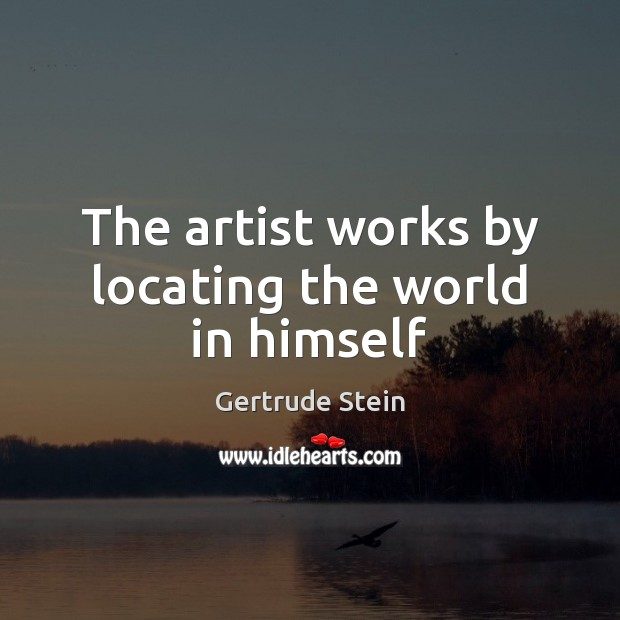 The artist works by locating the world in himself Image