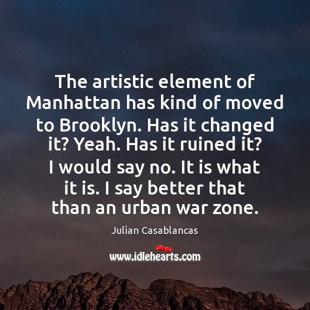The artistic element of Manhattan has kind of moved to Brooklyn. Has Julian Casablancas Picture Quote