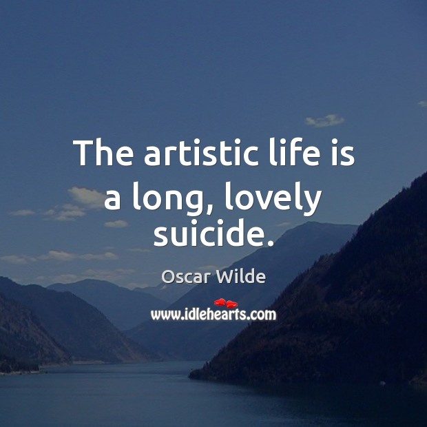 Image, The artistic life is a long, lovely suicide.