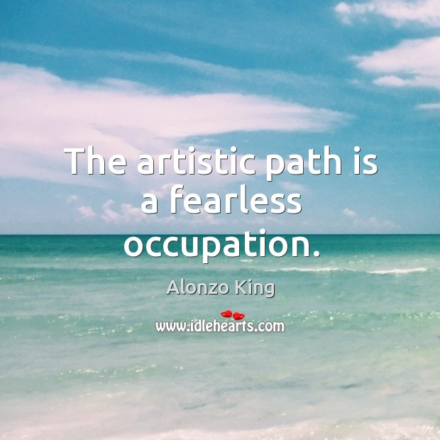The artistic path is a fearless occupation. Image