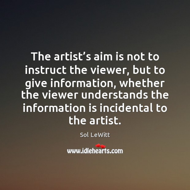 Sol LeWitt Picture Quote image saying: The artist's aim is not to instruct the viewer, but to