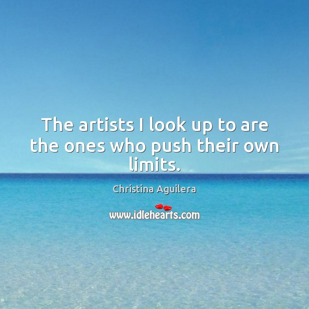 The artists I look up to are the ones who push their own limits. Christina Aguilera Picture Quote