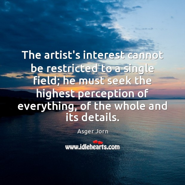 The artist's interest cannot be restricted to a single field; he must Image