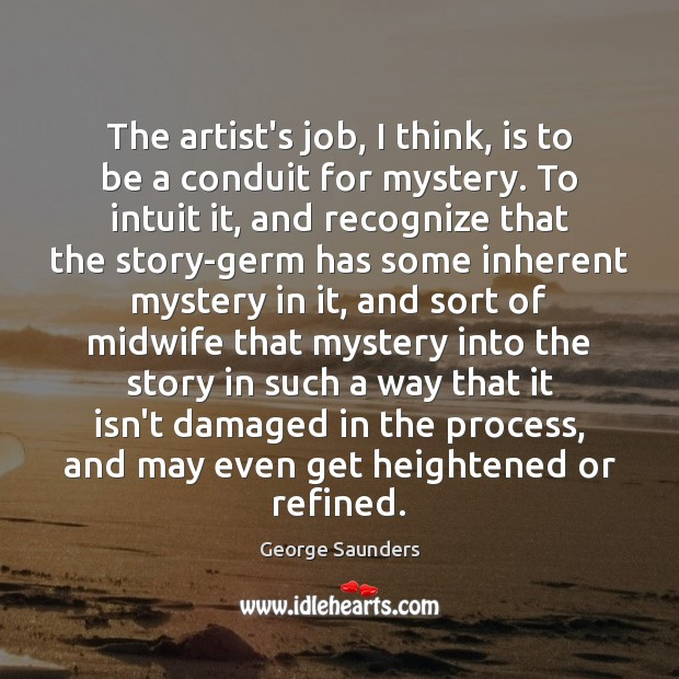 The artist's job, I think, is to be a conduit for mystery. George Saunders Picture Quote