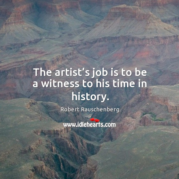 The artist's job is to be a witness to his time in history. Image