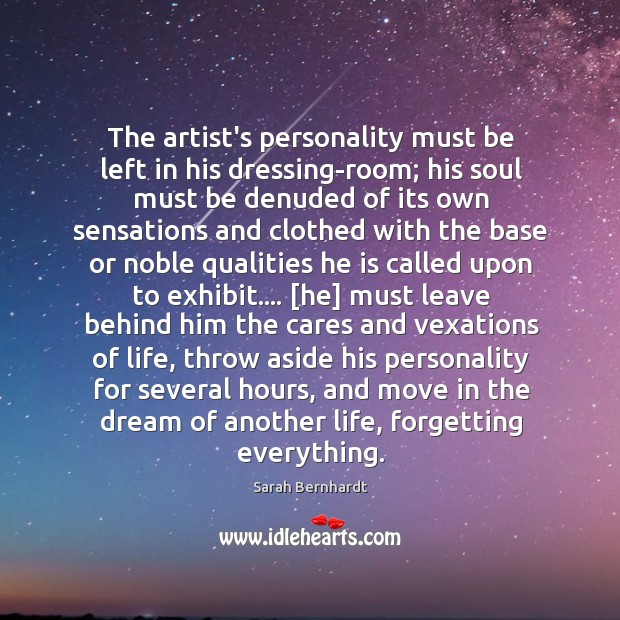 The artist's personality must be left in his dressing-room; his soul must Sarah Bernhardt Picture Quote