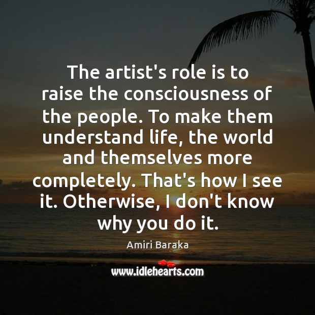 The artist's role is to raise the consciousness of the people. To Image
