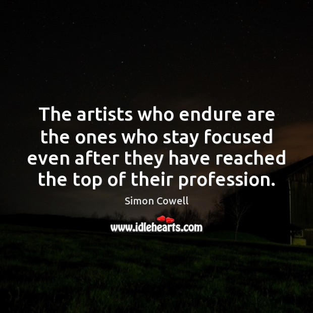 Simon Cowell Picture Quote image saying: The artists who endure are the ones who stay focused even after
