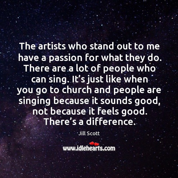 The artists who stand out to me have a passion for what they do. There are a lot of people who can sing. Image