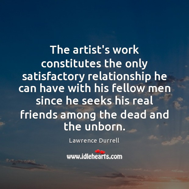 The artist's work constitutes the only satisfactory relationship he can have with Real Friends Quotes Image