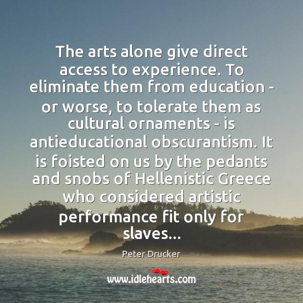 The arts alone give direct access to experience. To eliminate them from Image