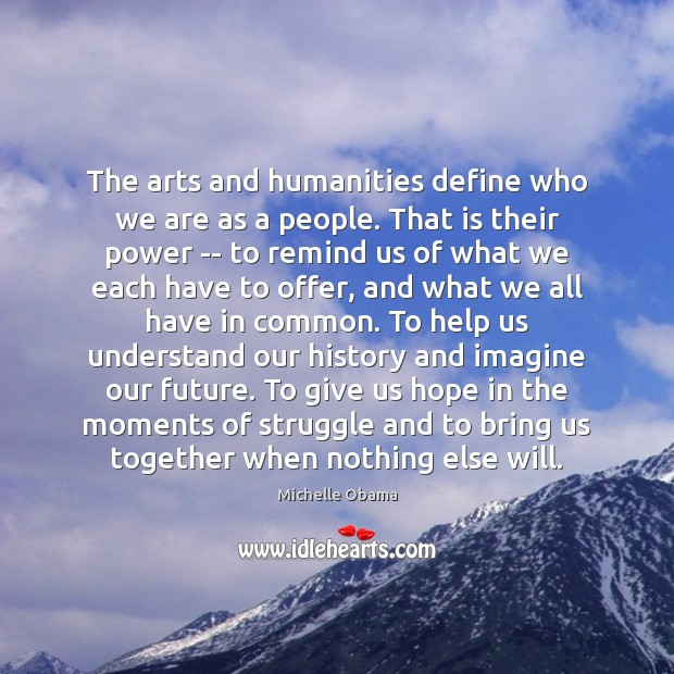 The arts and humanities define who we are as a people. That Michelle Obama Picture Quote