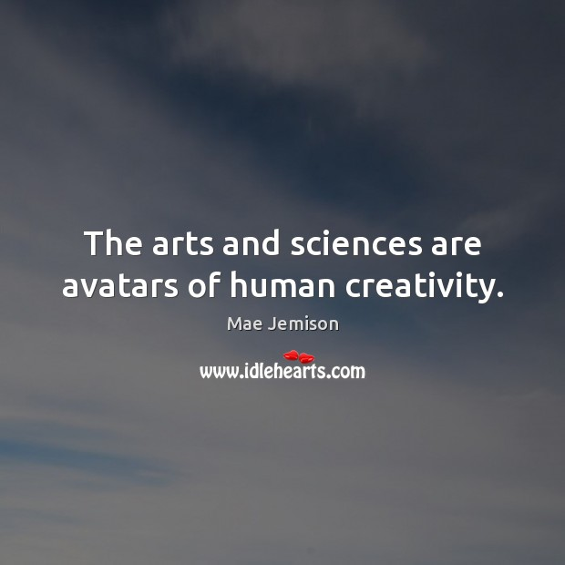 The arts and sciences are avatars of human creativity. Mae Jemison Picture Quote