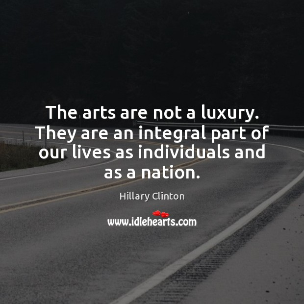 The arts are not a luxury. They are an integral part of Hillary Clinton Picture Quote