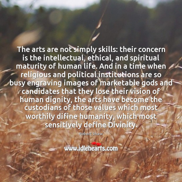 The arts are not simply skills: their concern is the intellectual, ethical, Robert Shaw Picture Quote
