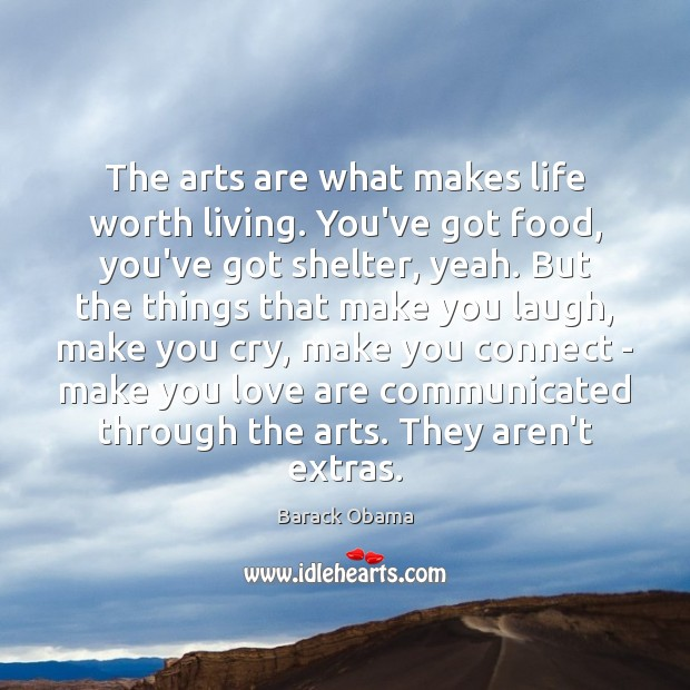 The arts are what makes life worth living. You've got food, you've Image
