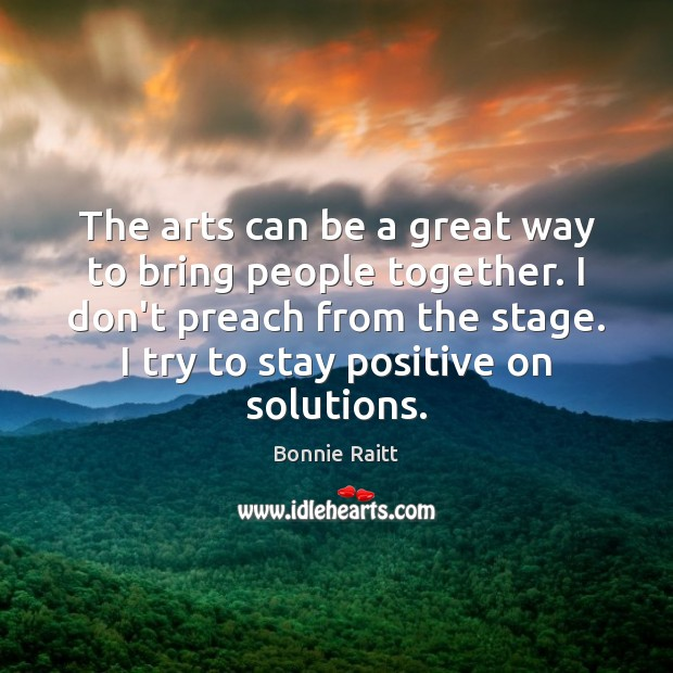 The arts can be a great way to bring people together. I Stay Positive Quotes Image