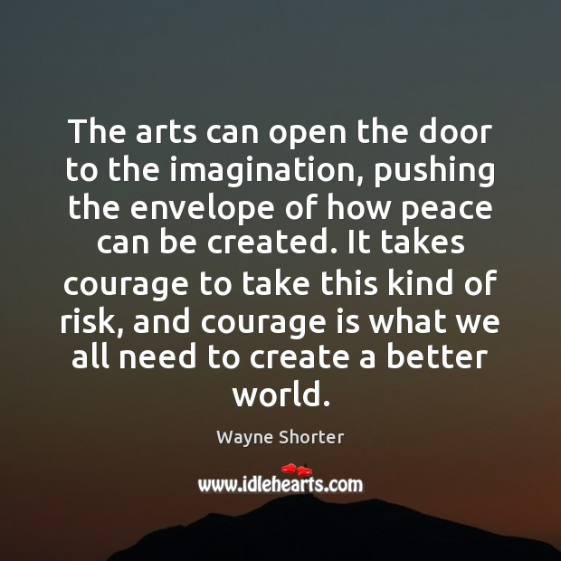 The arts can open the door to the imagination, pushing the envelope Courage Quotes Image