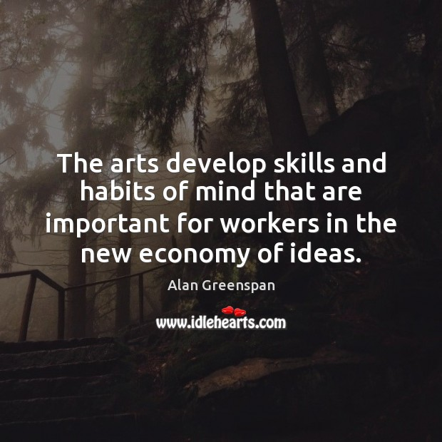 The arts develop skills and habits of mind that are important for Alan Greenspan Picture Quote