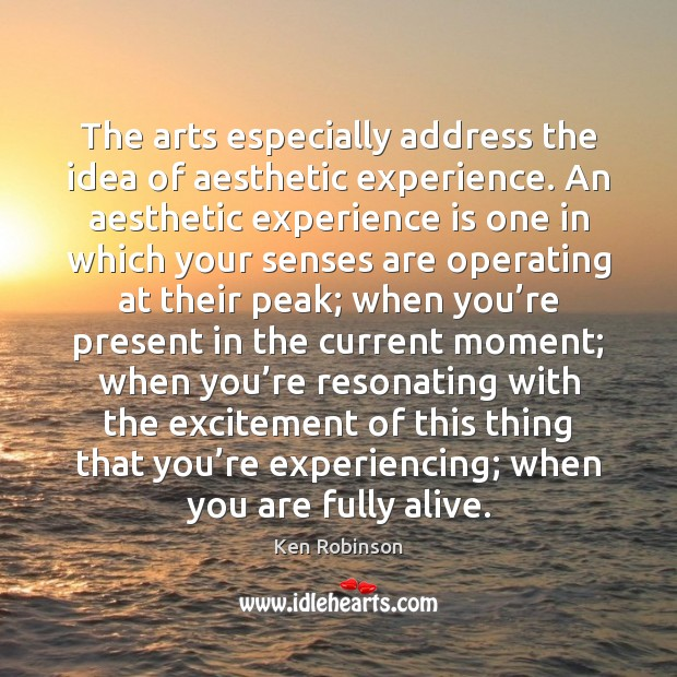 The arts especially address the idea of aesthetic experience. An aesthetic experience Ken Robinson Picture Quote